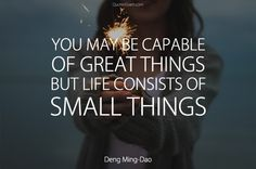 You may be capable of great things, but life consists of small things. Deng Ming-Dao