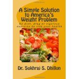 A Simple Solution to America's Weight Problem: No diet, drug or vigorous exercise to risk your health (Paperback)By Dr. Sukhraj S. Dhillon