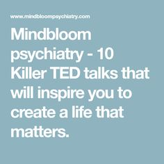 Mindbloom psychiatry - 10 Killer TED talks that will inspire you to create a life that matters.