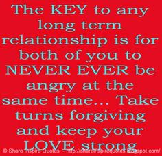 The KEY to any long term RELATIONSHIP is for both of you to NEVER EVER be ANGRY at the same time... Take turns forgiving and keep your LOVE strong.  #Relationships #Relationshipslessons #Relationshipsadvice #Relationshipsquotes #quotesonRelationships #Relationshipsquotesandsayings #key #angry #forgiving #love #shareinspirequotes #share #inspire #quotes #whatsapp