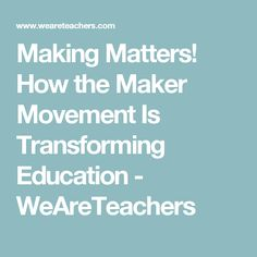 Making Matters! How the Maker Movement Is Transforming Education - WeAreTeachers