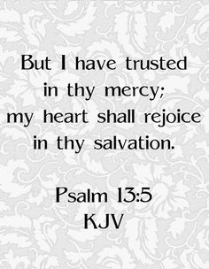 Psalm 13:5 KJV Psalm 13, Bible Verses Quotes, Bible Scriptures, Faith Quotes, Great Quotes, Quotes To Live By, Inspirational Quotes, Favorite Bible Verses, Praise God