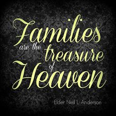 """Families are the Treasure of Heaven."" - Elder Neil L. Anderson 