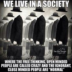 we live in a society, where the free thinking,open minded people are called crazy and the ignorant,close minded people are normal,meme