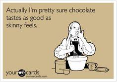 Actually I'm pretty sure chocolate tastes as good as skinny feels.