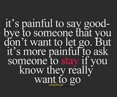 It is painful to say goodbye, but more painful to ask someone to stay when you know they want to go.