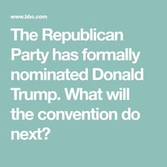 The Republican Party has formally nominated Donald Trump. What will the convention do next?