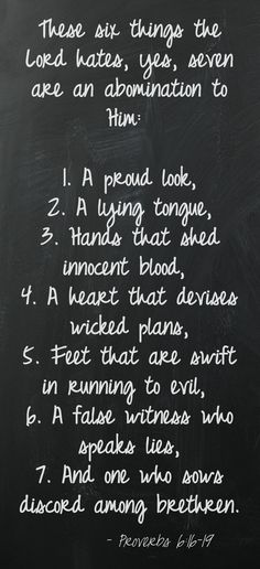 Proverbs 6:16-19 > These six things the Lord hates, yes, seven are an abomination to Him: A proud look, a lying tongue, hands that shed innocent blood, a heart that devises wicked plans, feet that are swift in running to evil, a false witness who speaks lies, and one who sows discord among brethren.