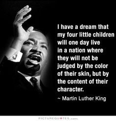I have a dream that my four children will one day life in a nation where they are not judged by the color of their skin but by the content of their character. Picture Quotes.