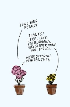 "Love this print! A good reminder to avoid comparing yourself to others. ""I love your petals! I feel like I'm blooming way slower than you, though."" ""We're different flowers, silly! Pretty Words, Beautiful Words, Cool Words, Wise Words, Quotes To Live By, Me Quotes, Motivational Quotes, Inspirational Quotes, Shirt Quotes"