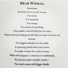 Dear Woman, Sometimes you'll just be too much woman. Too smart. Too beautiful. Too strong. Too much of something. That makes a man feel like less of a man, which will start making you feel like you have to be less of a woman. The biggest mistake you can make is removing jewels from your crown to make it easier for a man to carry. When this happens, I need you to understand, you do not need a smaller crown -- you need a man with bigger hands.