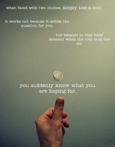 I don't even have to flip a coin to know which decision I'll make I just know that it's not exactly the right one.