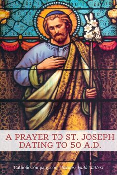 This prayer to St. Joseph is said to be dated to the year 50 A.D., which, if accurate, would make it part of the apostolic tradition. Nevertheless, it is very old and is among the most loved of our traditional Catholic prayers. It has been recited by the faithful for generations, with much positive