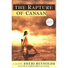The Rapture of Canaan. Sheri Reynolds. In the end there is a miracle, though like most miracles, it takes an unpredictable form. Ninah must face with sudden clarity the things she must do for the sake of her own life, and her child's. She will come to understand at last that to embrace the life of the normal world can be a holy act.