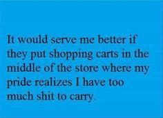 It would serve me better if they put shopping carts in the middle of the store...