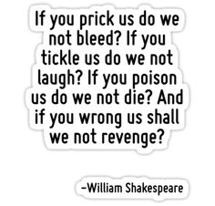 If you prick us do we not bleed? If you tickle us do we not laugh? If you poison us do we not die? And if you wrong us shall we not revenge? ~ William Shakespeare