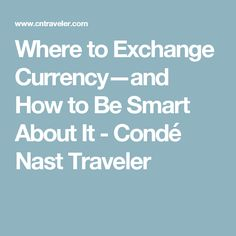 Where to Exchange Currency—and How to Be Smart About It - Condé Nast Traveler