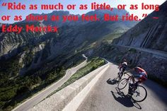Ride as much or as little, or as long or as short as you feel. But ride. ~ Eddy Merckx