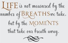 Life is not measured by the number of breaths we take but by the moments that take our breath away.