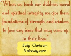 When we teach our children moral and spiritual integrity, we give them foundations of strength and wisdom to face any issue that may come up in their lives.
