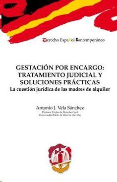Gestación por encargo : tratamiento judicial y soluciones prácticas : la cuestión jurídica de las madres de alquiler / Antonio J. Vela Sánchez.    Reus, 2015