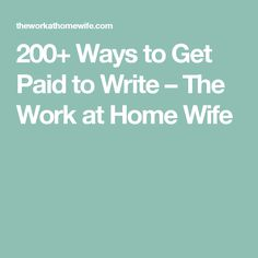 200+ Ways to Get Paid to Write – The Work at Home Wife