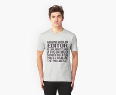 Arguing With A Editor Is Like Wrestling A Pig In Mud Sooner Or Later You'll Realize The Pig Likes It - Tshirts & Accessories by morearts