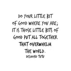 """""""Do your little bit of good where you are; it is those little bits of good put all together that overwhelm the world."""" -Desmond Tutu"""