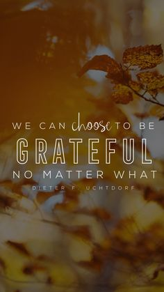 """We can choose to be grateful no matter what."" -Dieter F. Uchtdorf LDS Wallpapers #lds #mormon #christian #sharegoodness #armyofhelaman #helaman"