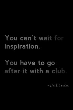 """You can't wait for inspiration. You have to go after it with a club."""