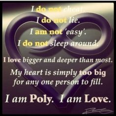 """""""I do not cheat, I do not lie, I am not easy, I do not sleep around. I love bigger and deeper than most. My heart is simply too big for any one person to fill. I am Poly. I am love. Polyamorous Dating, Polyamorous Relationship, Triad Relationship, Relationship Quotes, Relationships, Polyamory Quotes, Poly Dating, Lgbt, Cheating"""