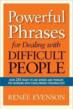Powerful Phrases for Dealing With Difficult People: Over 325 Ready-to-Use Words and Phrases for Working With Chal...