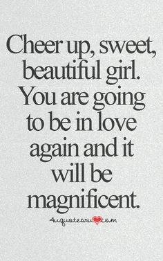 Cheer up, sweet, beautiful girl. You are going to be in love again and it's going to be magnificent.