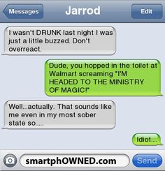 JarrodI wasn't DRUNK last night I was just a little buzzed. Don't overreact. | Dude, you hopped in the toilet at Walmart screaming 'I'M HEADED TO THE MINISTRY OF MAGIC!' | Well...actually. That sounds like me even in my most sober state so..... | Idiot....