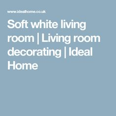 Soft white living room | Living room decorating | Ideal Home