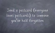 Send a postcard (everyone loves postcards) to someone you've half forgotten