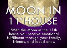 With the Moon in the 11th house you receive emotional fulfillment through your family, friends, and other close groups.