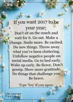 If you want 2017 to be your year; don't sit on the couch & wait for it. Go out. Make a change. Smile more. Be excited. Do new things. Throw away what you've been cluttering. Unfollow negative people on social media. Go to bed early. Wake up early. Be fierce. Don't gossip. Show more gratitude. Do things that challenge you. Be brave.