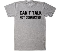 can t talk not connected t-shirt