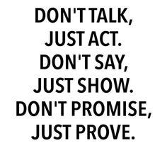 Actions speak louder than words. .