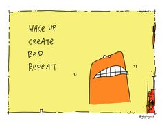 Wake up, create, bed, repeat