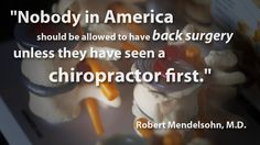 """""""Nobody in America should be allowed to have back surgery unless they have seen a chiropractor first."""" ---Robert Mendelsohn, M.D."""