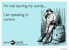 I speak in cursive occasionally...