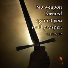 """Isaiah 54:No weapon that is formed against you will prosper; And every tongue that accuses you in judgment you will condemn This is the heritage of the servants of the LORD, and their vindication is from Me,"""" declares the LORD."""