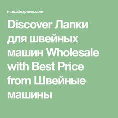 Discover Лапки для швейных машин Wholesale with Best Price from Швейные машины