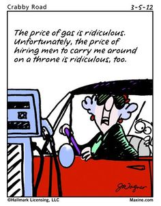 Maxine comic: the price of gas is ridiculous. Unfortunately. The price of hiring men to carry me around on a throne is ridiculous, too. Funny!