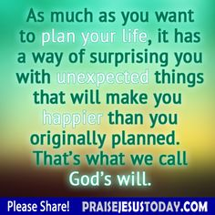 As much as you want to plan your life, it has a way of surprising you with unexpected things that will make you happier than you originally planned.  That's what we call God's will.