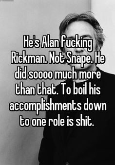 He's Alan fucking Rickman. Not Snape. He did soooo much more than that. To boil his accomplishments down to one role is shit.