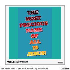 THE MOST PRECIOUS NAME OF ALL IS JESUS! This image says it all! There is no name that is as precious as the name of the one who gave His life for our sins! That name is Jesus, of course! Order your copy of the wall decal with this beautiful religious image on it today! $30.40 per wall decal.
