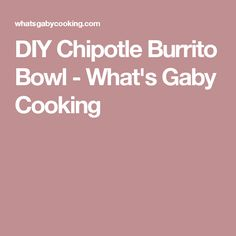 DIY Chipotle Burrito Bowl - What's Gaby Cooking